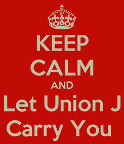 Poster: KEEP CALM AND Let Union J Carry You