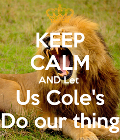Poster: KEEP CALM AND Let  Us Cole's Do our thing