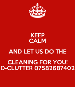 Poster: KEEP CALM AND LET US DO THE CLEANING FOR YOU! D-CLUTTER 07582687402