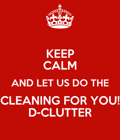Poster: KEEP CALM AND LET US DO THE CLEANING FOR YOU! D-CLUTTER