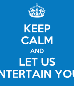 Poster: KEEP CALM AND LET US ENTERTAIN YOU!