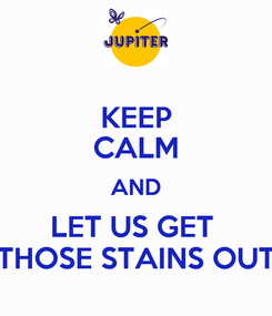 Poster: KEEP CALM AND LET US GET  THOSE STAINS OUT