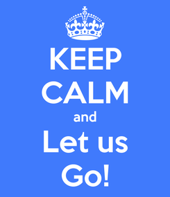 Poster: KEEP CALM and Let us Go!