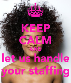 Poster: KEEP CALM AND let us handle your staffing
