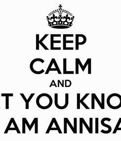 Poster: KEEP CALM AND LET YOU KNOW I AM ANNISA