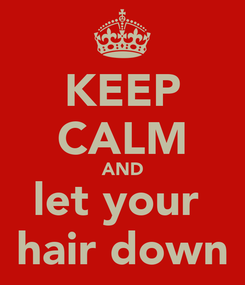 Poster: KEEP CALM AND let your  hair down