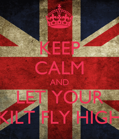 Poster: KEEP CALM AND LET YOUR KILT FLY HIGH