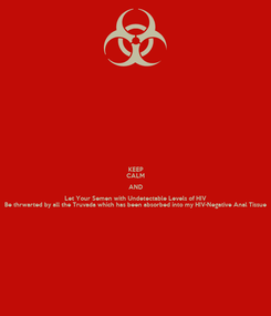 Poster: KEEP CALM AND Let Your Semen with Undetectable Levels of HIV Be thrwarted by all the Truvada which has been absorbed into my HIV-Negative Anal Tissue