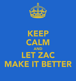 Poster: KEEP CALM AND LET ZAC MAKE IT BETTER