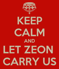 Poster: KEEP CALM AND LET ZEON  CARRY US