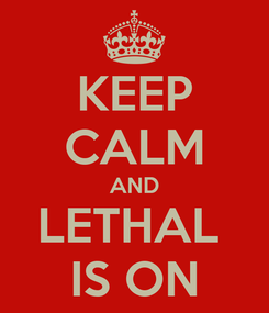 Poster: KEEP CALM AND LETHAL  IS ON