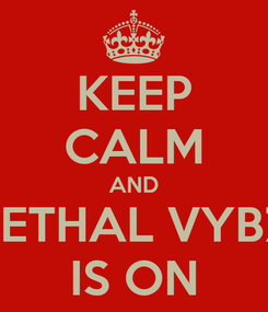 Poster: KEEP CALM AND LETHAL VYBZ IS ON