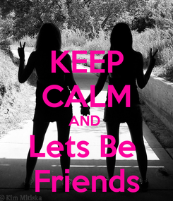 Poster: KEEP CALM AND  Lets Be  Friends