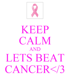 Poster: KEEP CALM AND LETS BEAT CANCER</3