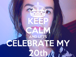 Poster: KEEP CALM AND LET'S CELEBRATE MY 20th