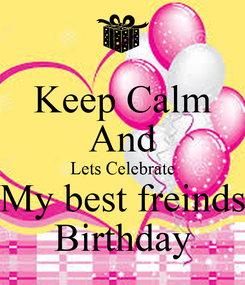 Poster: Keep Calm And Lets Celebrate My best freinds Birthday