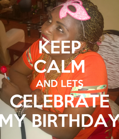 Poster: KEEP CALM AND LETS CELEBRATE MY BIRTHDAY