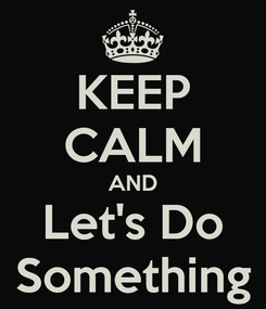 Poster: KEEP CALM AND Let's Do Something