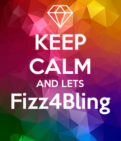 Poster: KEEP CALM AND LETS Fizz4Bling