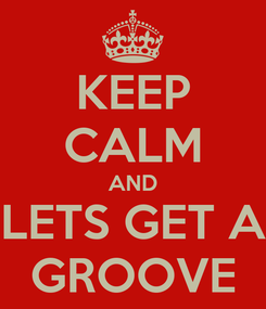 Poster: KEEP CALM AND LETS GET A GROOVE