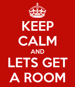 Poster: KEEP CALM AND  LETS GET  A ROOM