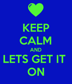 Poster: KEEP CALM AND LETS GET IT  ON