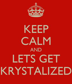 Poster: KEEP CALM AND LETS GET KRYSTALIZED