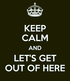 Poster: KEEP CALM AND LET'S GET OUT OF HERE