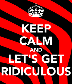 Poster: KEEP CALM AND LET'S GET RIDICULOUS
