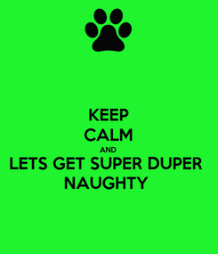 Poster: KEEP CALM AND LETS GET SUPER DUPER  NAUGHTY