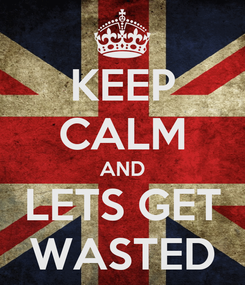 Poster: KEEP CALM AND LETS GET WASTED