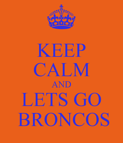 Poster: KEEP CALM AND LETS GO  BRONCOS