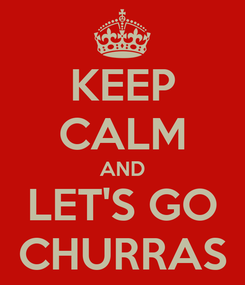 Poster: KEEP CALM AND LET'S GO CHURRAS