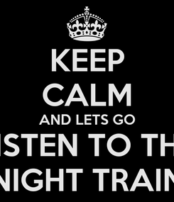Poster: KEEP CALM AND LETS GO LISTEN TO THE NIGHT TRAIN