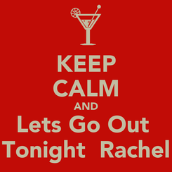 Poster: KEEP CALM AND Lets Go Out  Tonight  Rachel