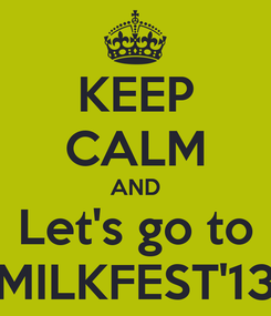 Poster: KEEP CALM AND Let's go to MILKFEST'13