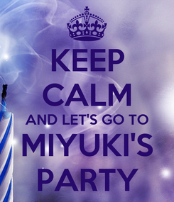 Poster: KEEP CALM AND LET'S GO TO MIYUKI'S PARTY
