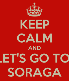 Poster: KEEP CALM AND LET'S GO TO  SORAGA