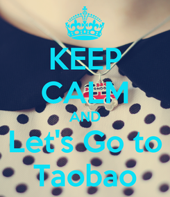 Poster: KEEP CALM AND Let's Go to Taobao