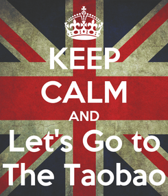 Poster: KEEP CALM AND Let's Go to The Taobao
