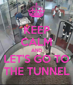 Poster: KEEP CALM AND LET'S GO TO THE TUNNEL