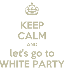Poster: KEEP CALM AND let's go to WHITE PARTY