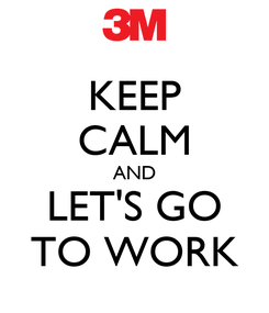 Poster: KEEP CALM AND LET'S GO TO WORK