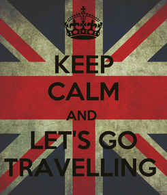 Poster: KEEP CALM AND  LET'S GO TRAVELLING