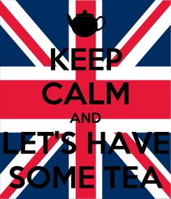 Poster: KEEP CALM AND LET'S HAVE SOME TEA
