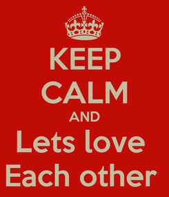 Poster: KEEP CALM AND Lets love  Each other