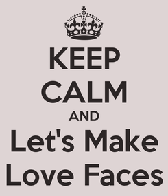 Poster: KEEP CALM AND Let's Make Love Faces