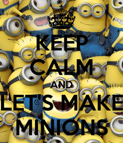 Poster: KEEP CALM AND LET'S MAKE MINIONS