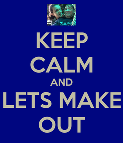 Poster: KEEP CALM AND LETS MAKE OUT