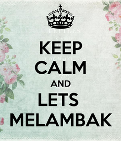 Poster: KEEP CALM AND LETS  MELAMBAK